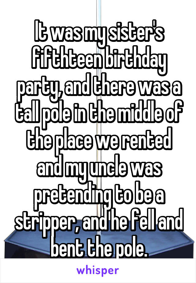 It was my sister's fifthteen birthday party, and there was a tall pole in the middle of the place we rented and my uncle was pretending to be a stripper, and he fell and bent the pole.
