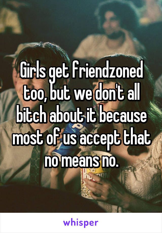 Girls get friendzoned too, but we don't all bitch about it because most of us accept that no means no.