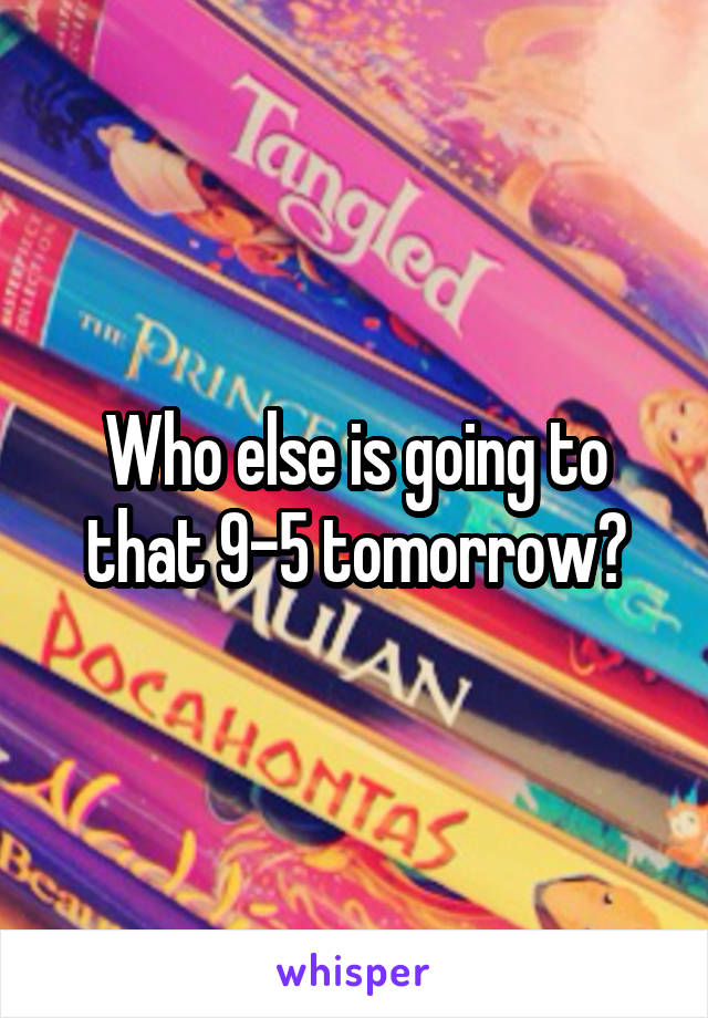 Who else is going to that 9-5 tomorrow?
