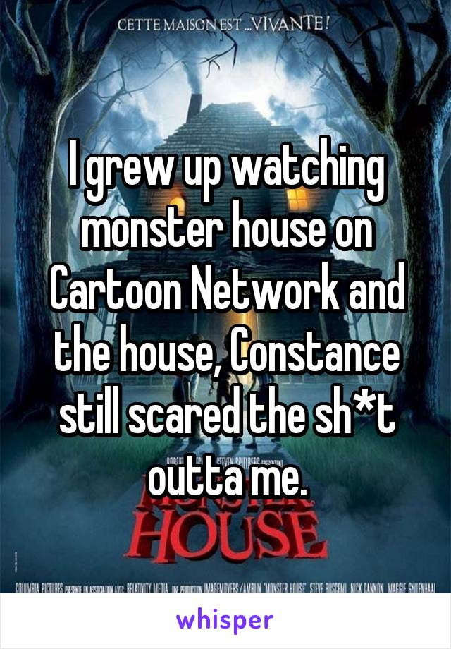 I grew up watching monster house on Cartoon Network and the house, Constance still scared the sh*t outta me.