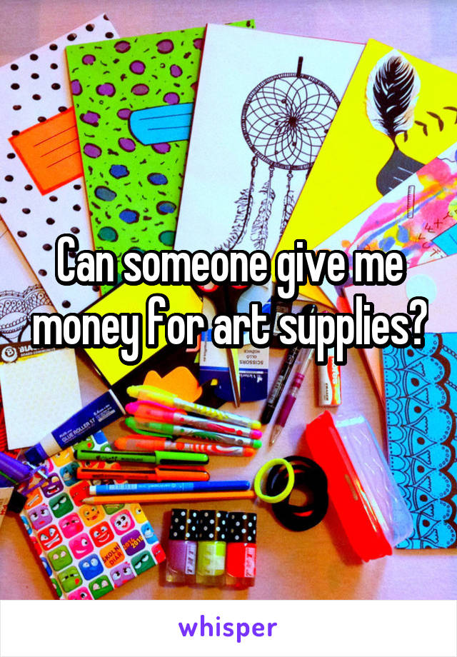 Can someone give me money for art supplies?