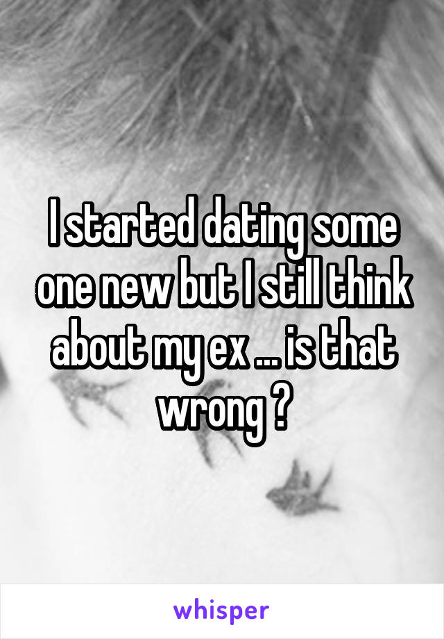 I started dating some one new but I still think about my ex ... is that wrong ?