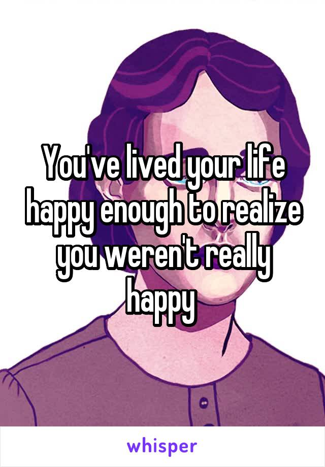 You've lived your life happy enough to realize you weren't really happy