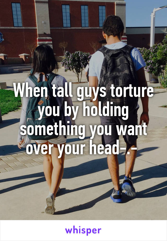 When tall guys torture you by holding something you want over your head-.-