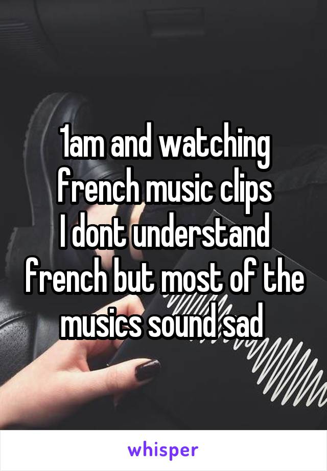 1am and watching french music clips I dont understand french but most of the musics sound sad