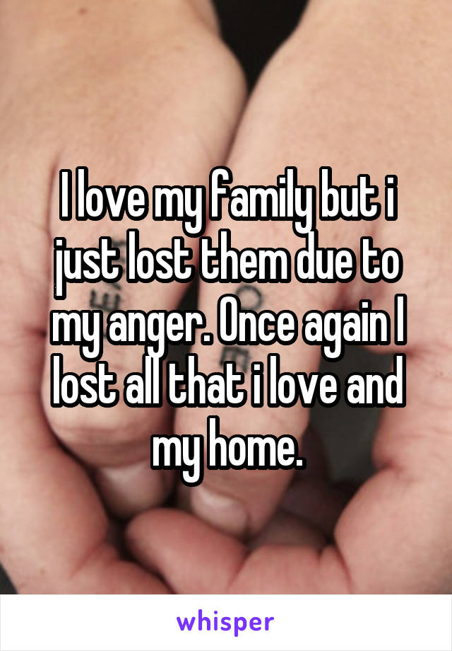 I love my family but i just lost them due to my anger. Once again I lost all that i love and my home.