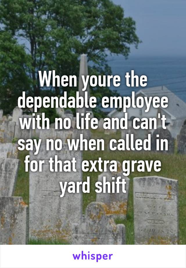 When youre the dependable employee with no life and can't say no when called in for that extra grave yard shift