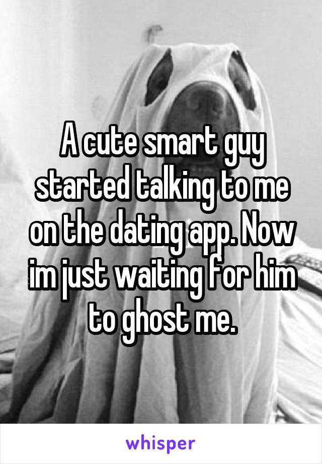 A cute smart guy started talking to me on the dating app. Now im just waiting for him to ghost me.