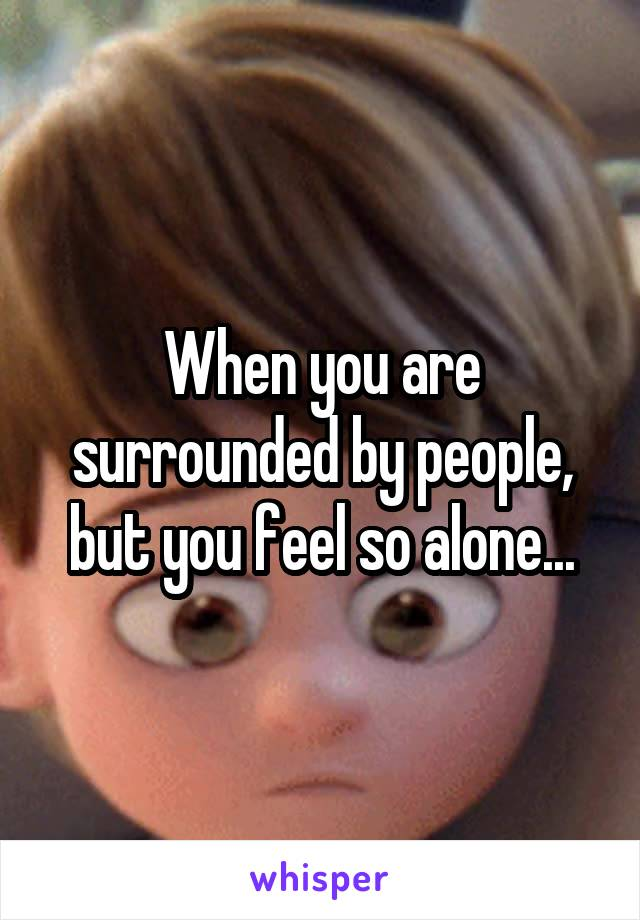 When you are surrounded by people, but you feel so alone...