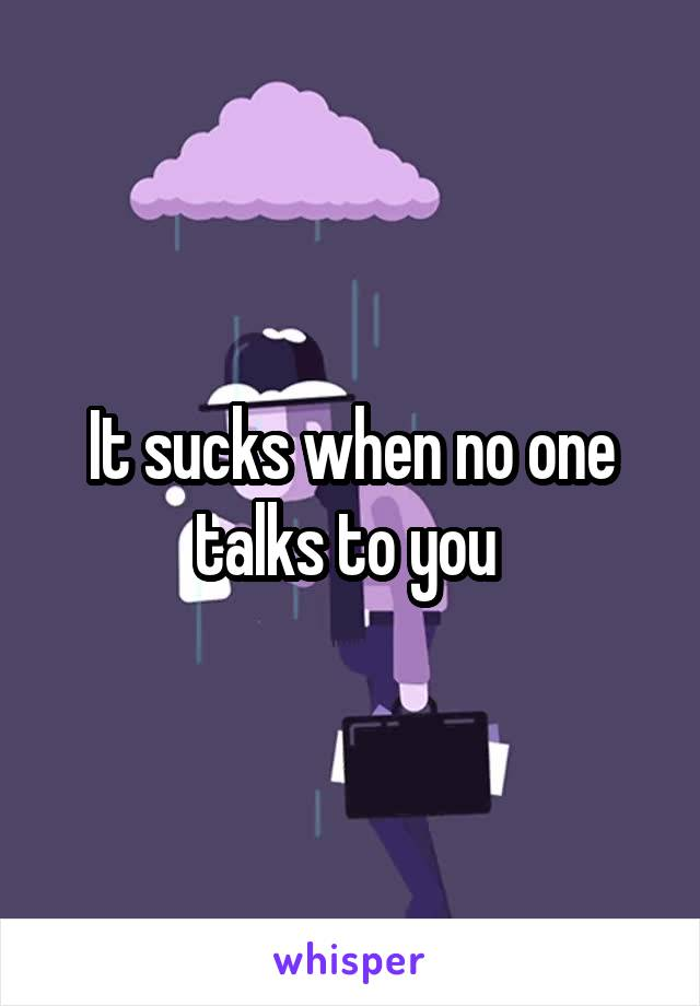 It sucks when no one talks to you