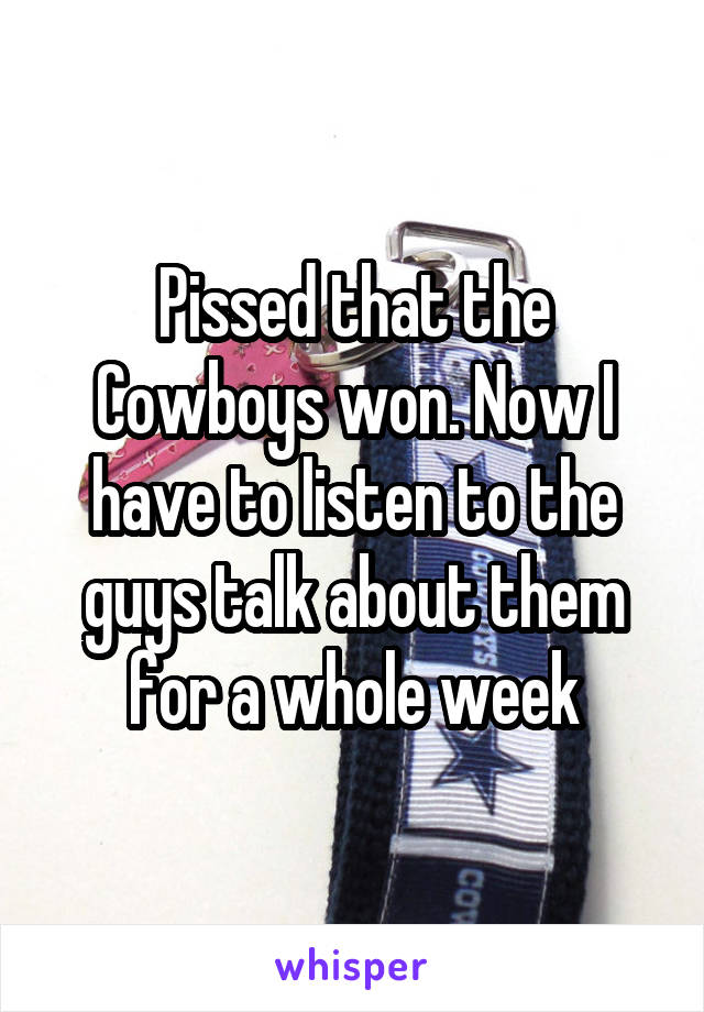Pissed that the Cowboys won. Now I have to listen to the guys talk about them for a whole week