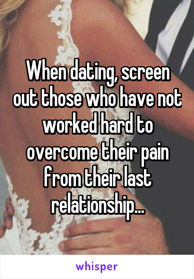 When dating, screen out those who have not worked hard to overcome their pain from their last relationship...