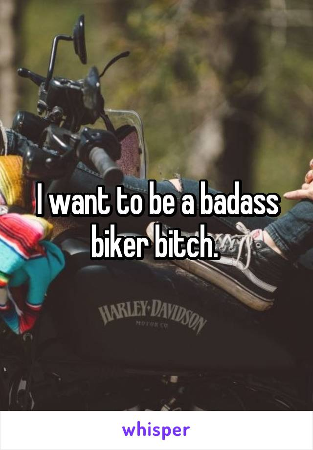 I want to be a badass biker bitch.