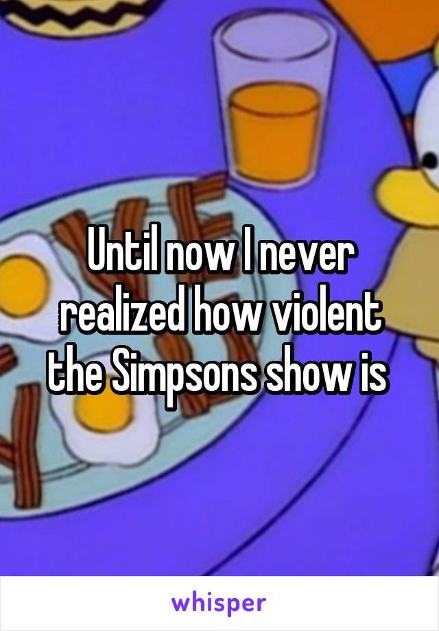 Until now I never realized how violent the Simpsons show is