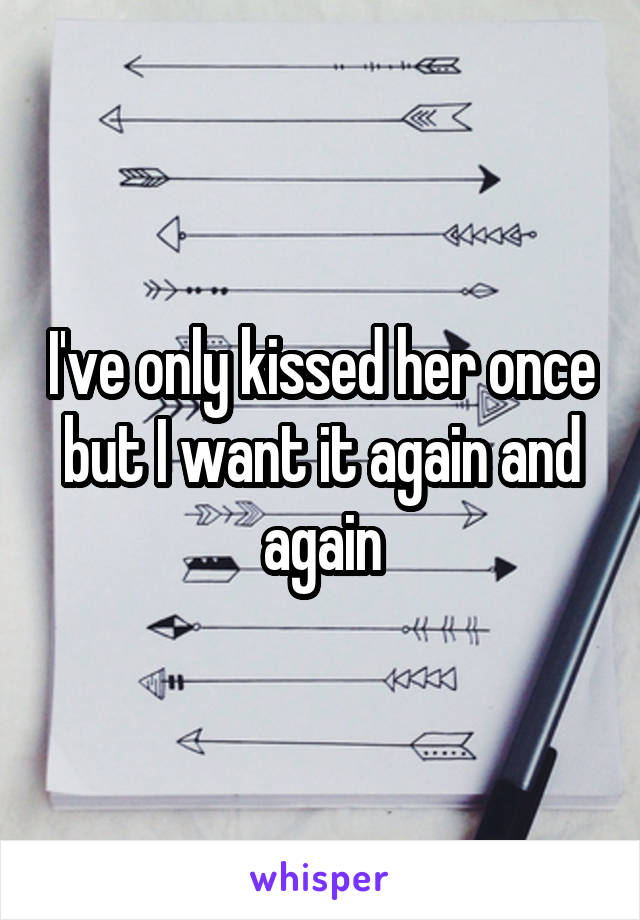 I've only kissed her once but I want it again and again