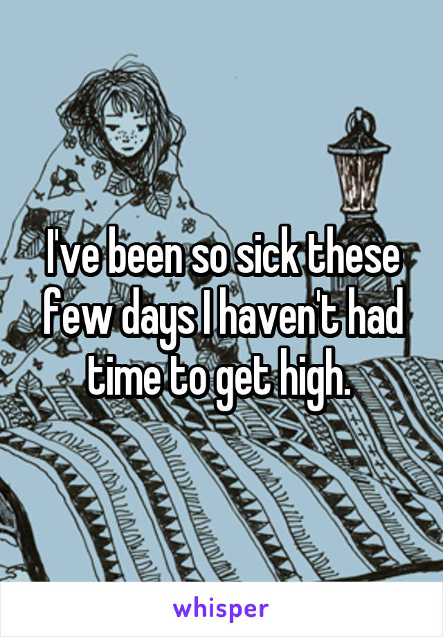 I've been so sick these few days I haven't had time to get high.