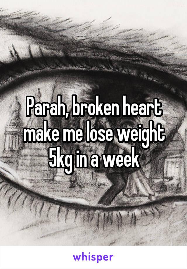 Parah, broken heart make me lose weight 5kg in a week
