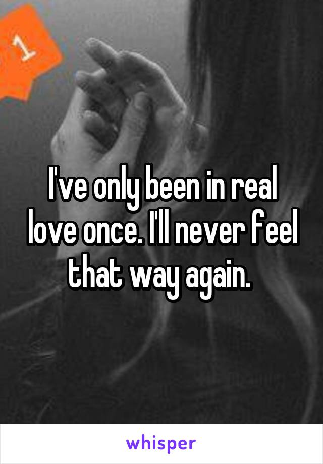 I've only been in real love once. I'll never feel that way again.