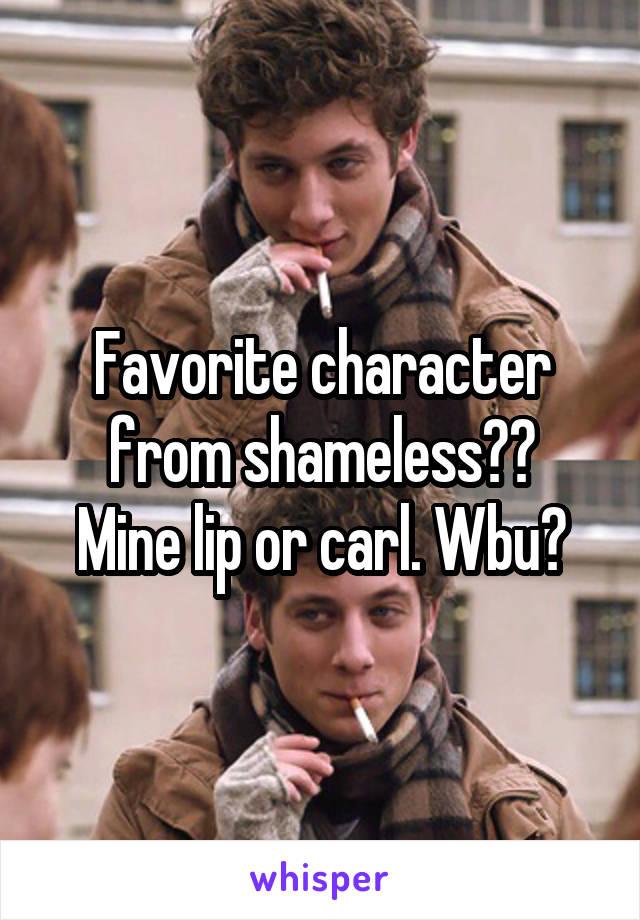 Favorite character from shameless?? Mine lip or carl. Wbu?