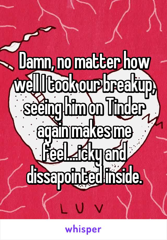 Damn, no matter how well I took our breakup, seeing him on Tinder again makes me feel....icky and dissapointed inside.