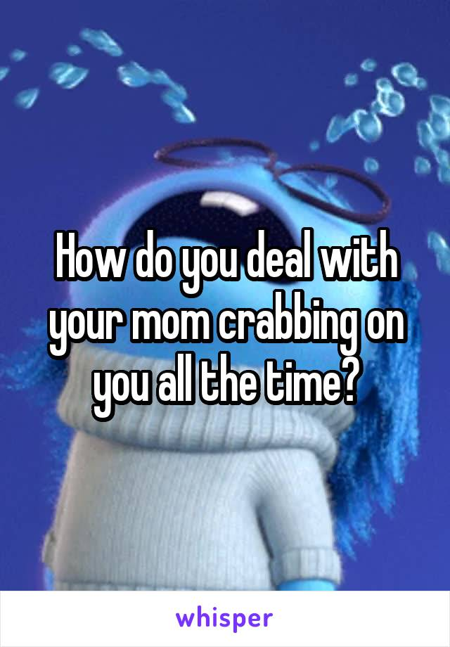 How do you deal with your mom crabbing on you all the time?