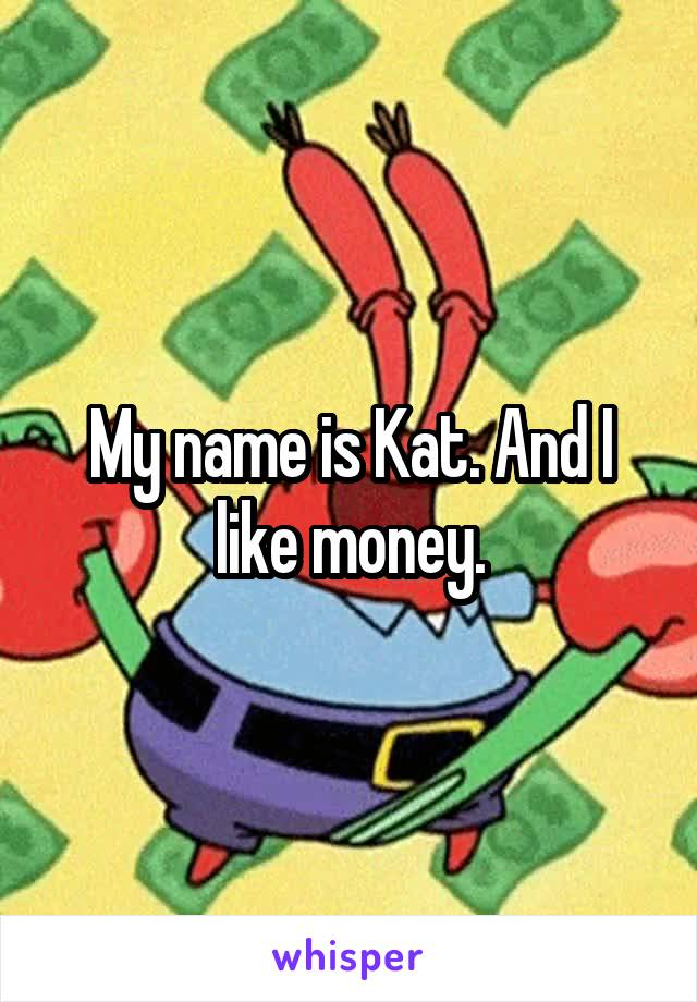 My name is Kat. And I like money.