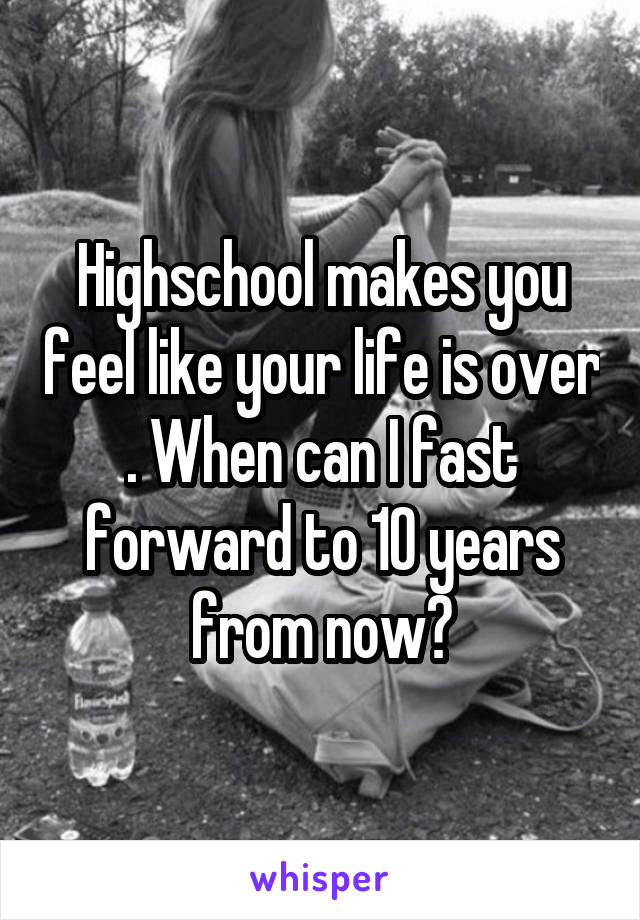 Highschool makes you feel like your life is over . When can I fast forward to 10 years from now?