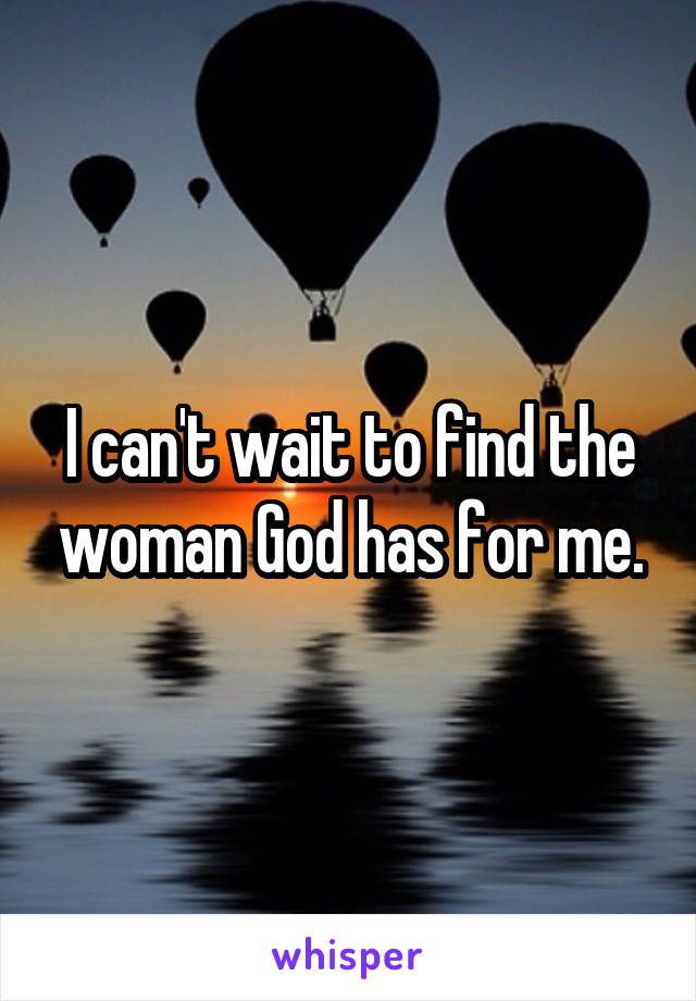 I can't wait to find the woman God has for me.