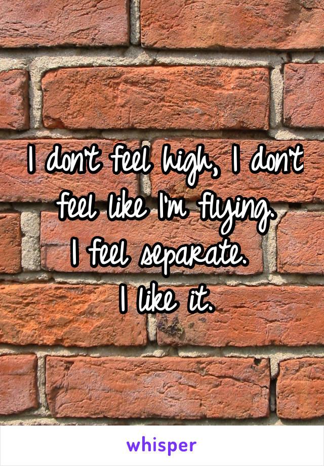 I don't feel high, I don't feel like I'm flying. I feel separate.  I like it.