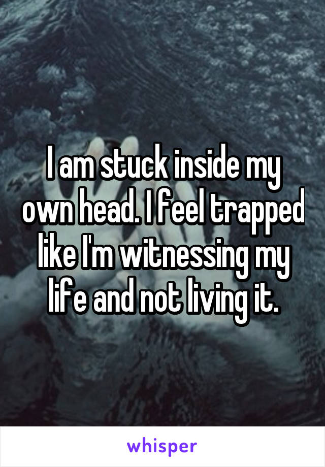 I am stuck inside my own head. I feel trapped like I'm witnessing my life and not living it.