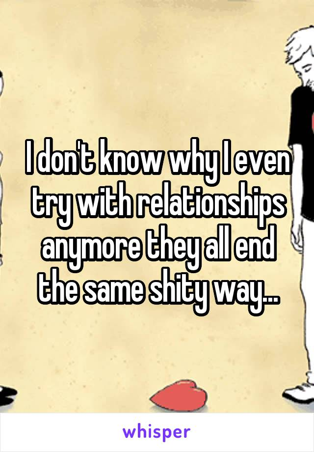 I don't know why I even try with relationships anymore they all end the same shity way...