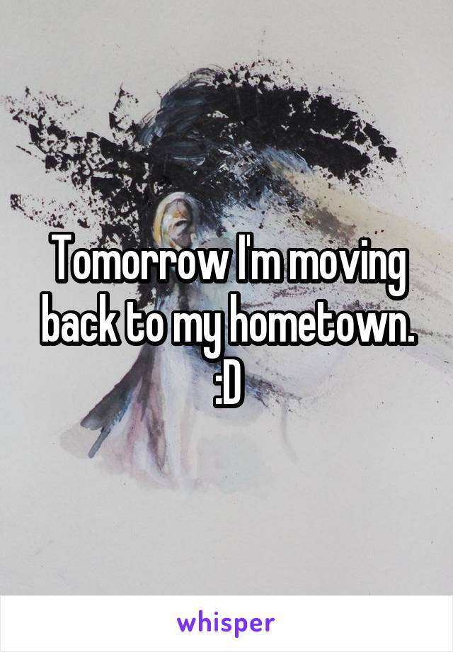 Tomorrow I'm moving back to my hometown. :D