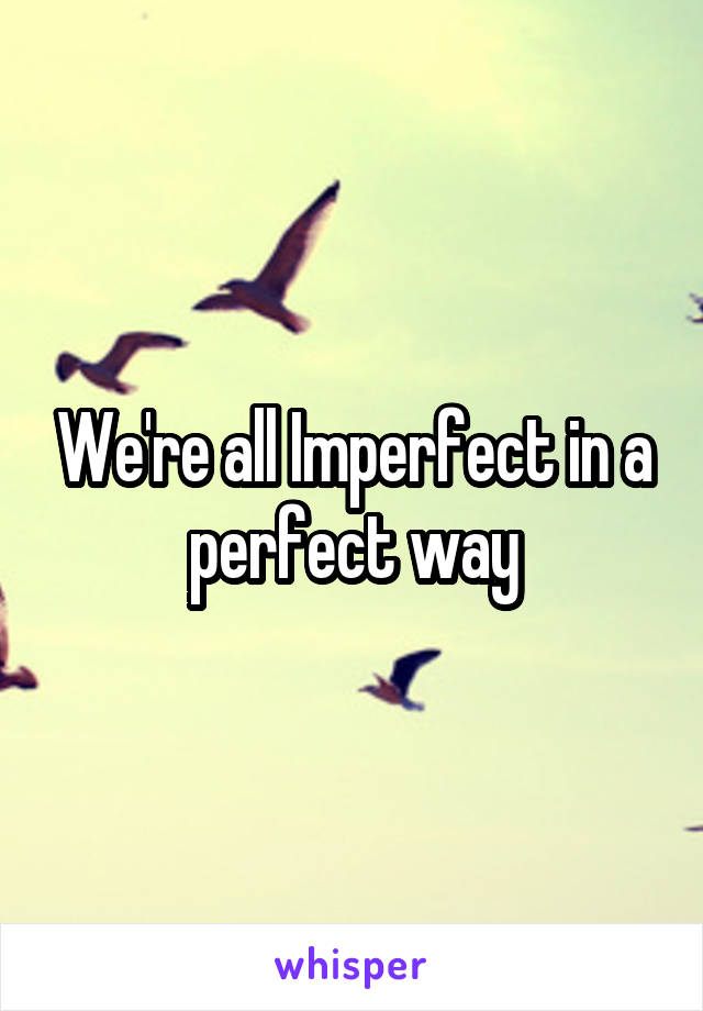 We're all Imperfect in a perfect way