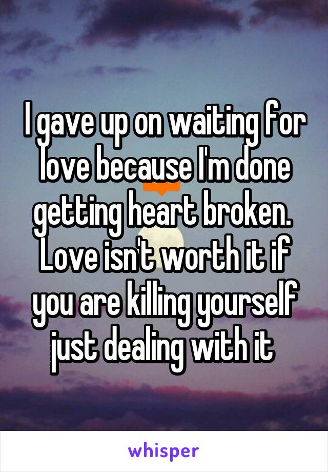 I gave up on waiting for love because I'm done getting heart broken.  Love isn't worth it if you are killing yourself just dealing with it