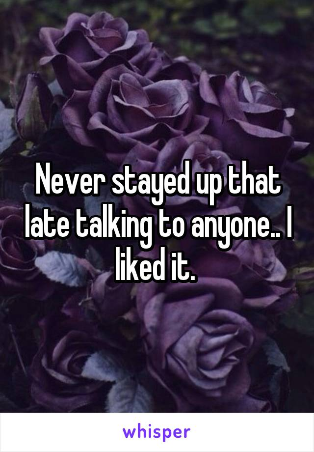 Never stayed up that late talking to anyone.. I liked it.