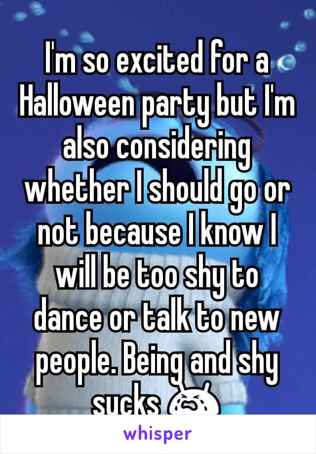 I'm so excited for a Halloween party but I'm also considering whether I should go or not because I know I will be too shy to dance or talk to new people. Being and shy sucks 😭