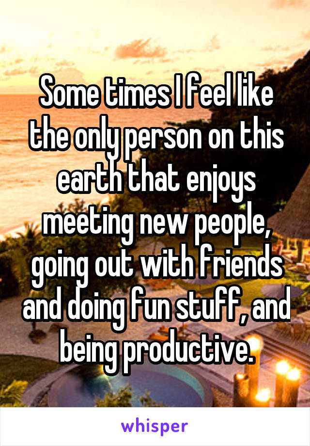 Some times I feel like the only person on this earth that enjoys meeting new people, going out with friends and doing fun stuff, and being productive.