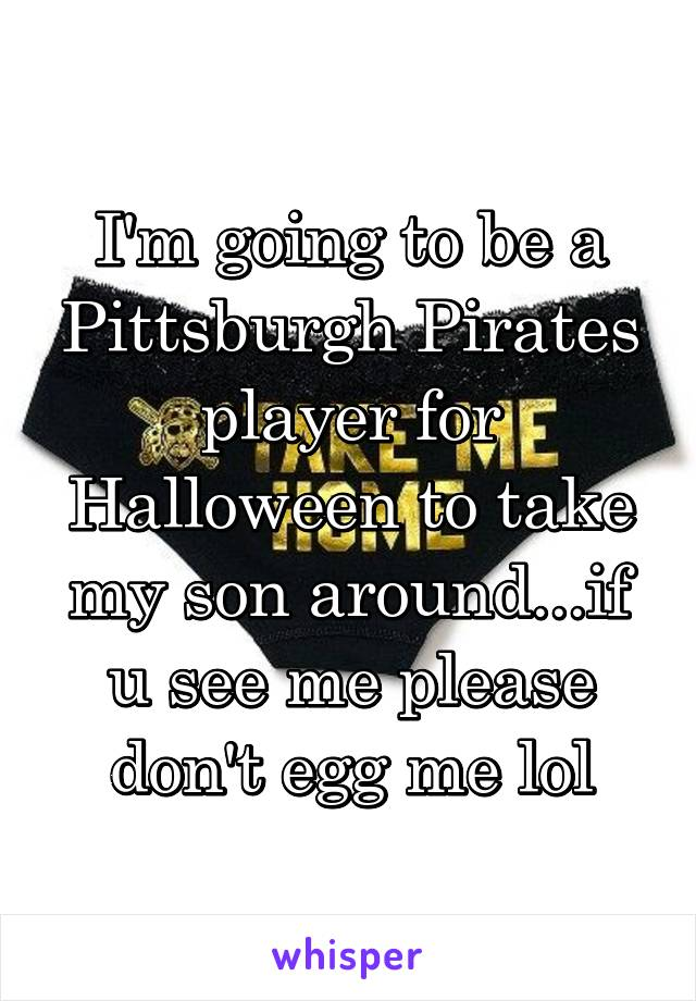 I'm going to be a Pittsburgh Pirates player for Halloween to take my son around...if u see me please don't egg me lol