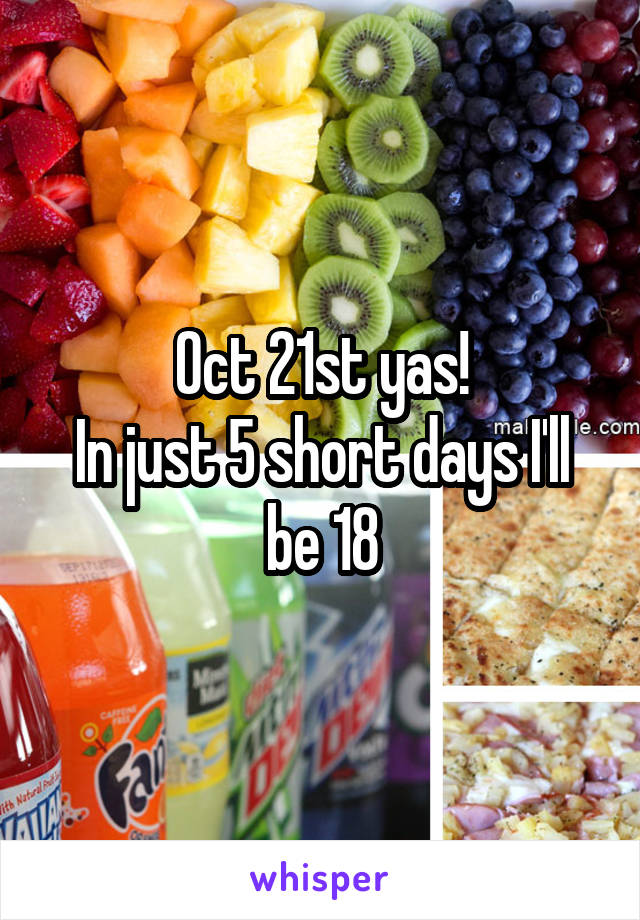 Oct 21st yas! In just 5 short days I'll be 18