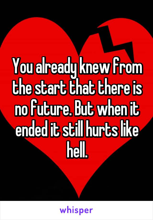 You already knew from the start that there is no future. But when it ended it still hurts like hell.