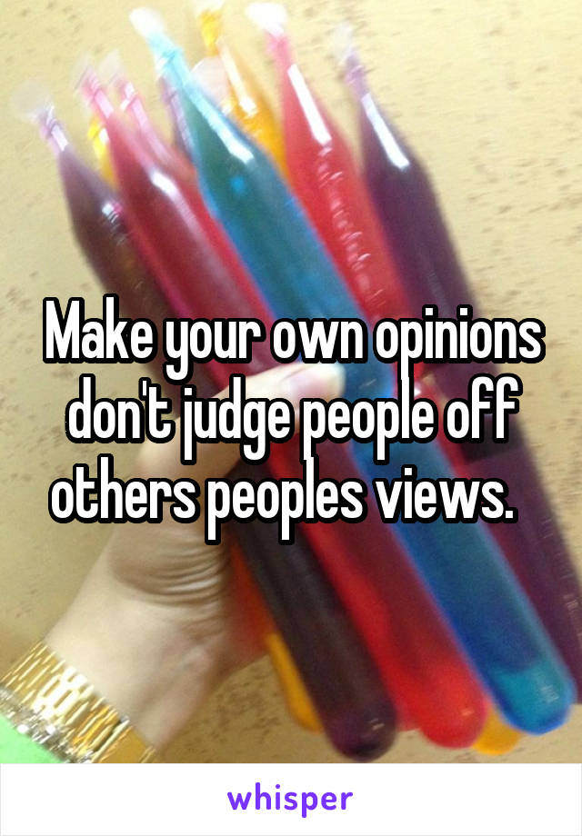 Make your own opinions don't judge people off others peoples views.