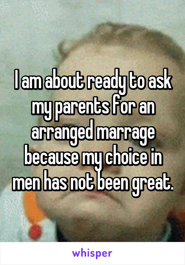 I am about ready to ask my parents for an arranged marrage because my choice in men has not been great.