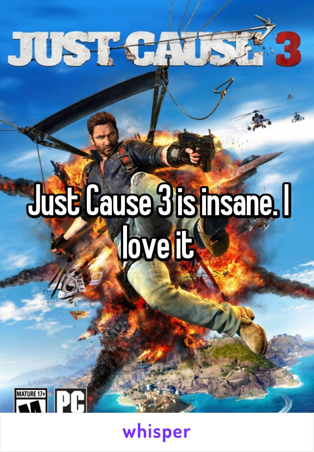 Just Cause 3 is insane. I love it