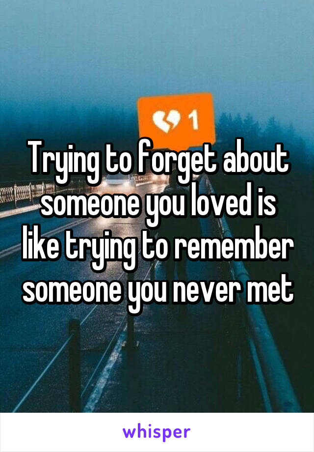 Trying to forget about someone you loved is like trying to remember someone you never met