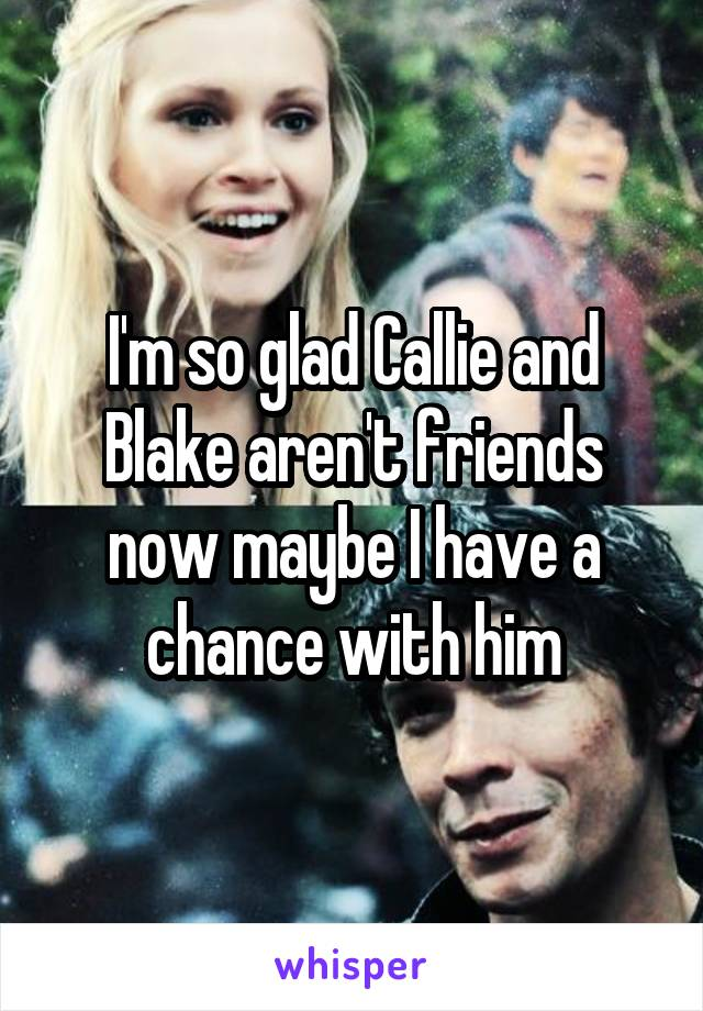 I'm so glad Callie and Blake aren't friends now maybe I have a chance with him