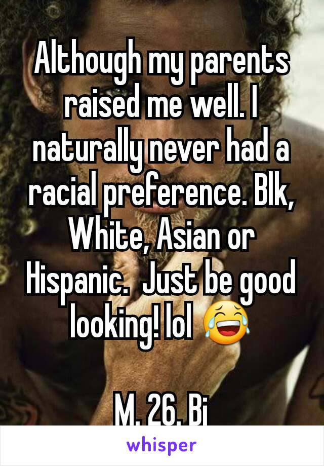 Although my parents raised me well. I naturally never had a racial preference. Blk, White, Asian or Hispanic.  Just be good looking! lol 😂  M. 26. Bi