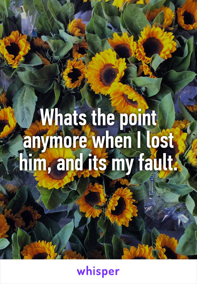 Whats the point anymore when I lost him, and its my fault.