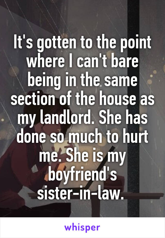 It's gotten to the point where I can't bare being in the same section of the house as my landlord. She has done so much to hurt me. She is my boyfriend's sister-in-law.