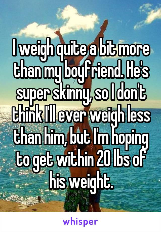 I weigh quite a bit more than my boyfriend. He's super skinny, so I don't think I'll ever weigh less than him, but I'm hoping to get within 20 lbs of his weight.