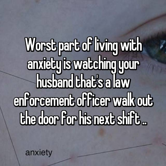 Worst part of living with anxiety is watching your husband that's a law enforcement officer walk out the door for his next shift ..